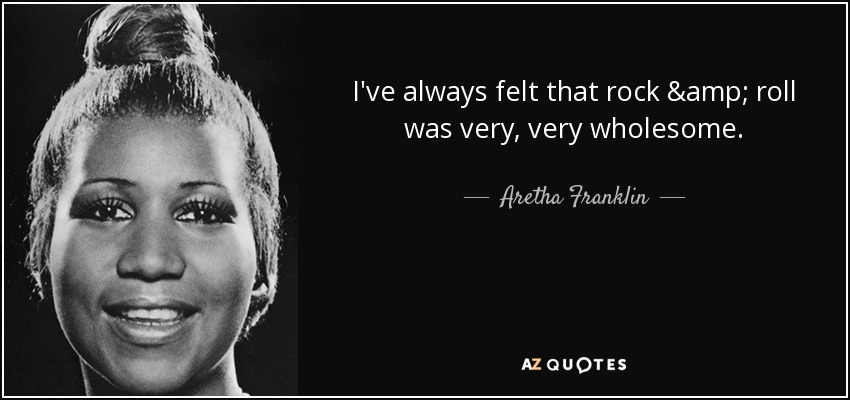 I've always felt that rock & roll was very, very wholesome. - Aretha Franklin