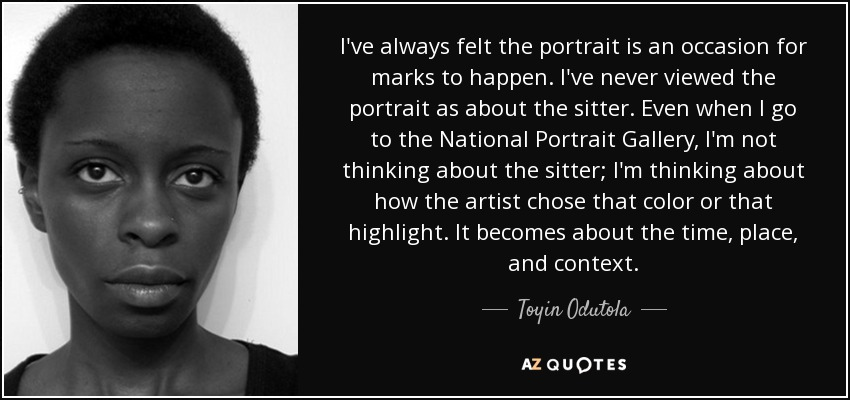 I've always felt the portrait is an occasion for marks to happen. I've never viewed the portrait as about the sitter. Even when I go to the National Portrait Gallery, I'm not thinking about the sitter; I'm thinking about how the artist chose that color or that highlight. It becomes about the time, place, and context. - Toyin Odutola