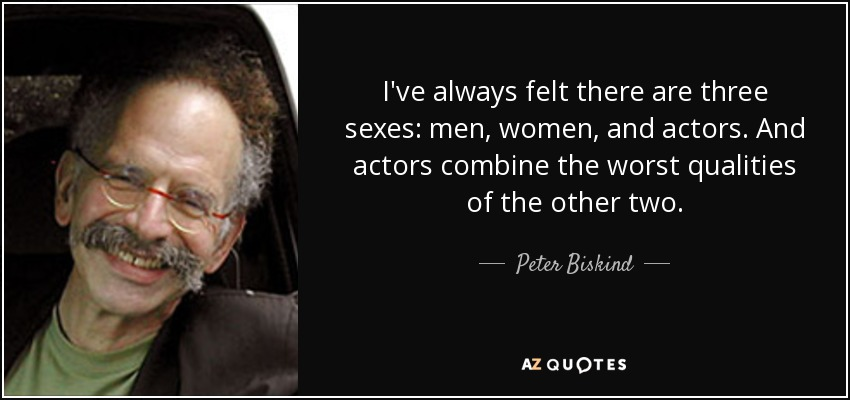 I've always felt there are three sexes: men, women, and actors. And actors combine the worst qualities of the other two. - Peter Biskind