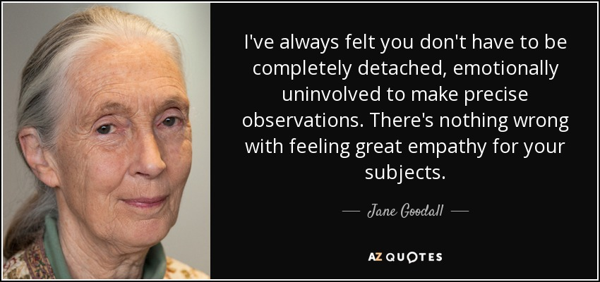 I've always felt you don't have to be completely detached, emotionally uninvolved to make precise observations. There's nothing wrong with feeling great empathy for your subjects. - Jane Goodall