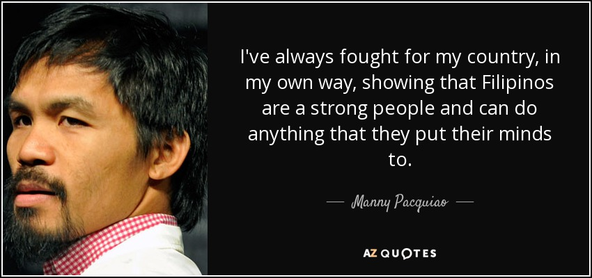 I've always fought for my country, in my own way, showing that Filipinos are a strong people and can do anything that they put their minds to. - Manny Pacquiao