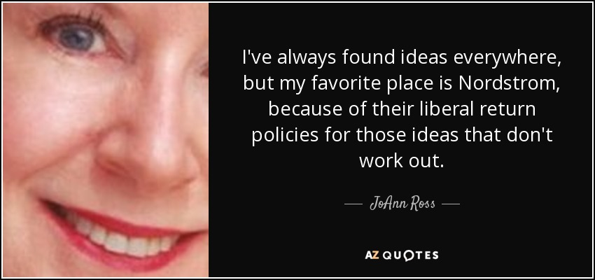 I've always found ideas everywhere, but my favorite place is Nordstrom, because of their liberal return policies for those ideas that don't work out. - JoAnn Ross