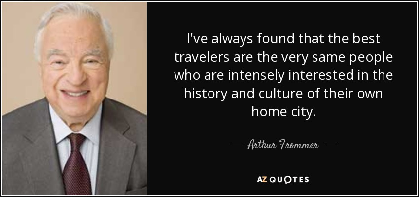 I've always found that the best travelers are the very same people who are intensely interested in the history and culture of their own home city. - Arthur Frommer