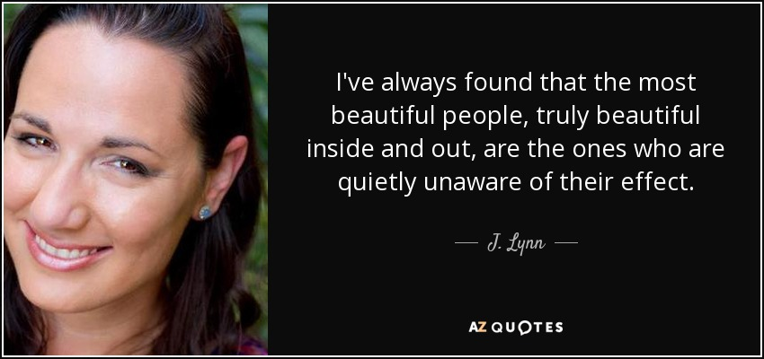 I've always found that the most beautiful people, truly beautiful inside and out, are the ones who are quietly unaware of their effect. - J. Lynn