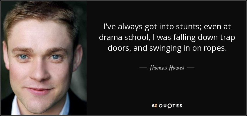 I've always got into stunts; even at drama school, I was falling down trap doors, and swinging in on ropes. - Thomas Howes