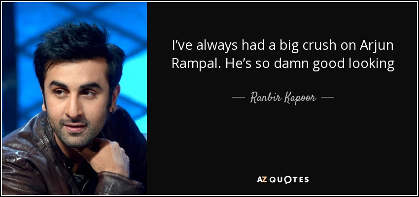 I've always had a big crush on Arjun Rampal. He's so damn good looking - Ranbir Kapoor
