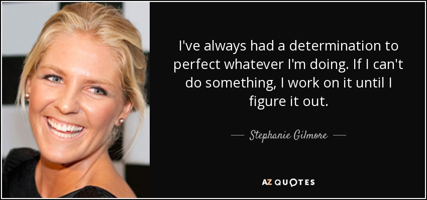 I've always had a determination to perfect whatever I'm doing. If I can't do something, I work on it until I figure it out. - Stephanie Gilmore