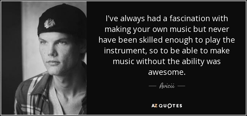 I've always had a fascination with making your own music but never have been skilled enough to play the instrument, so to be able to make music without the ability was awesome. - Avicii