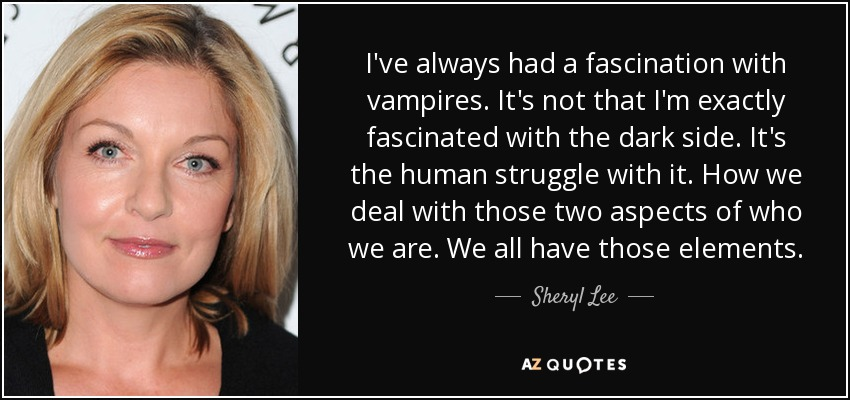 I've always had a fascination with vampires. It's not that I'm exactly fascinated with the dark side. It's the human struggle with it. How we deal with those two aspects of who we are. We all have those elements. - Sheryl Lee