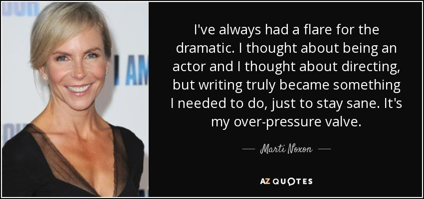 I've always had a flare for the dramatic. I thought about being an actor and I thought about directing, but writing truly became something I needed to do, just to stay sane. It's my over-pressure valve. - Marti Noxon