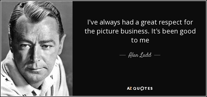 I've always had a great respect for the picture business. It's been good to me - Alan Ladd