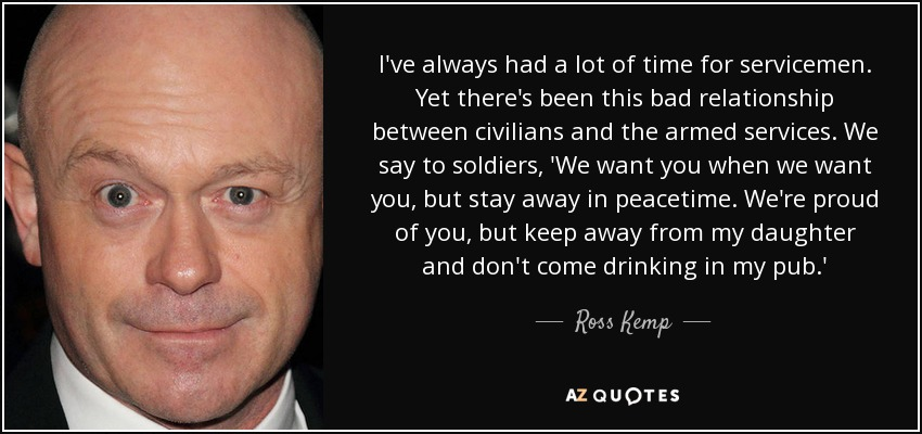I've always had a lot of time for servicemen. Yet there's been this bad relationship between civilians and the armed services. We say to soldiers, 'We want you when we want you, but stay away in peacetime. We're proud of you, but keep away from my daughter and don't come drinking in my pub.' - Ross Kemp