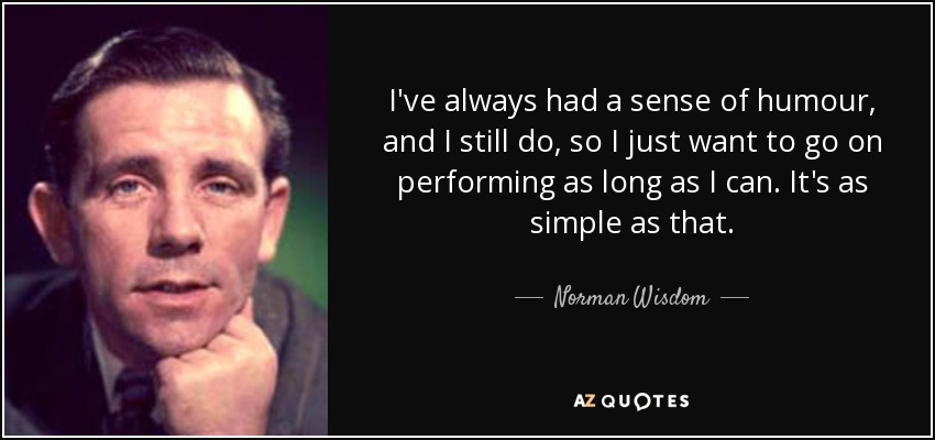 I've always had a sense of humour, and I still do, so I just want to go on performing as long as I can. It's as simple as that. - Norman Wisdom