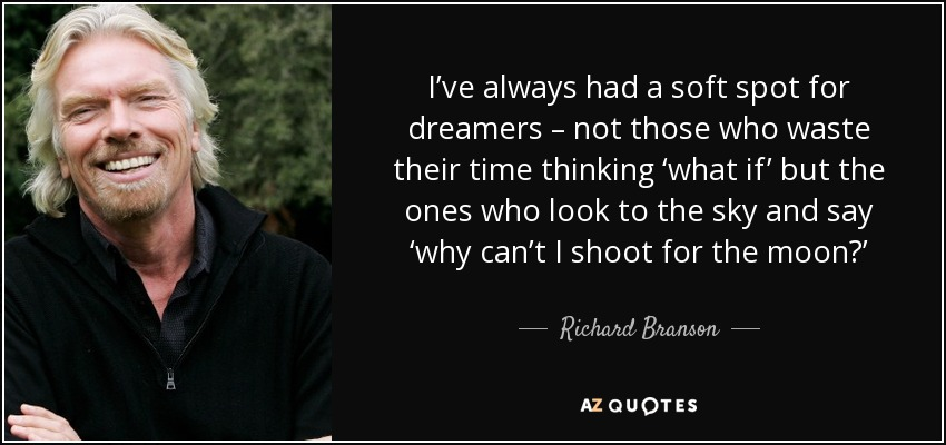I've always had a soft spot for dreamers – not those who waste their time thinking 'what if' but the ones who look to the sky and say 'why can't I shoot for the moon?' - Richard Branson