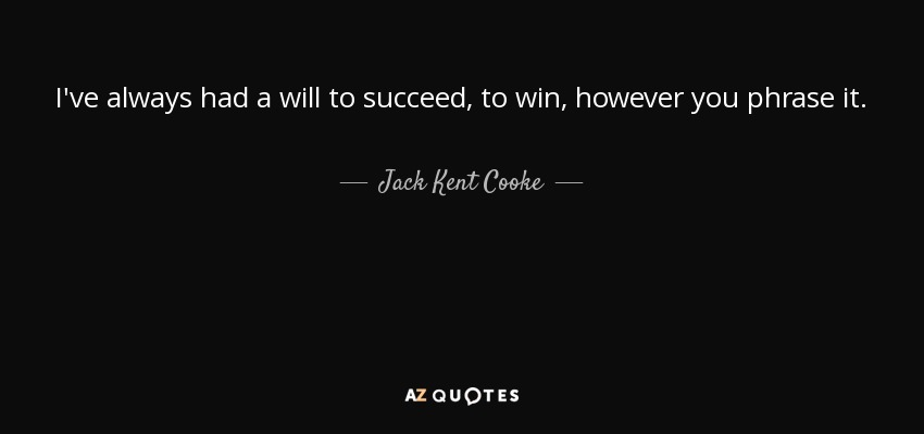I've always had a will to succeed, to win, however you phrase it. - Jack Kent Cooke