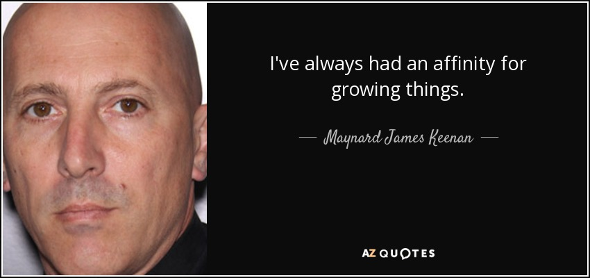 I've always had an affinity for growing things. - Maynard James Keenan