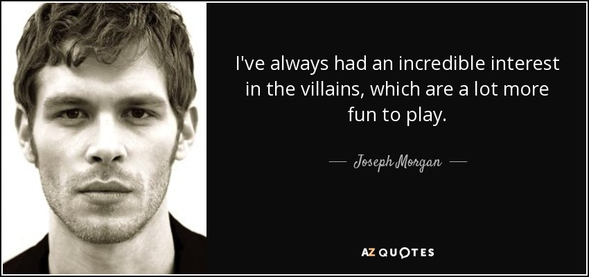 I've always had an incredible interest in the villains, which are a lot more fun to play. - Joseph Morgan