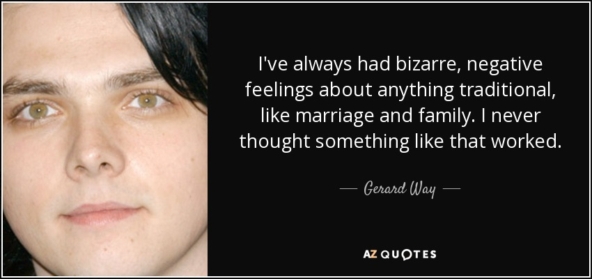 I've always had bizarre, negative feelings about anything traditional, like marriage and family. I never thought something like that worked. - Gerard Way