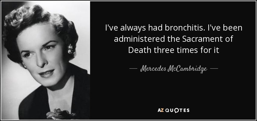 I've always had bronchitis. I've been administered the Sacrament of Death three times for it - Mercedes McCambridge