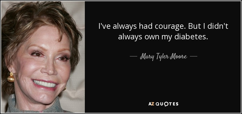 I've always had courage. But I didn't always own my diabetes. - Mary Tyler Moore