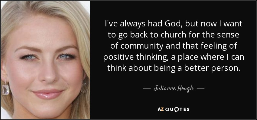 I've always had God, but now I want to go back to church for the sense of community and that feeling of positive thinking, a place where I can think about being a better person. - Julianne Hough