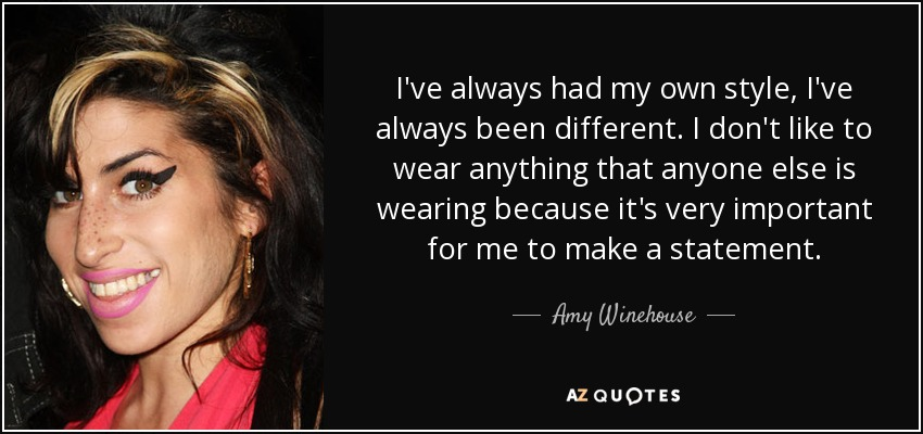 I've always had my own style, I've always been different. I don't like to wear anything that anyone else is wearing because it's very important for me to make a statement. - Amy Winehouse