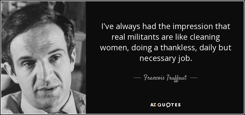 I've always had the impression that real militants are like cleaning women, doing a thankless, daily but necessary job. - Francois Truffaut