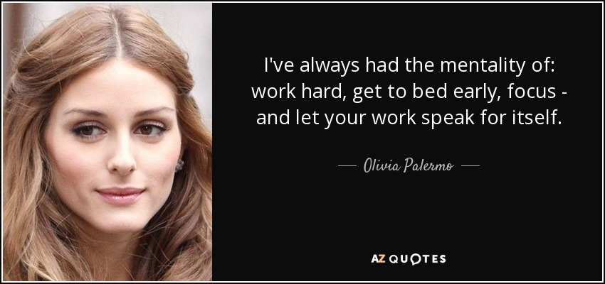 I've always had the mentality of: work hard, get to bed early, focus - and let your work speak for itself. - Olivia Palermo