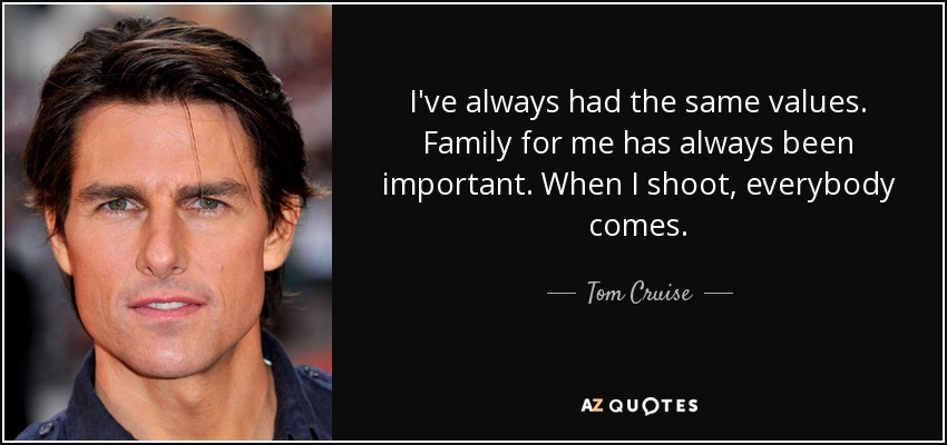 I've always had the same values. Family for me has always been important. When I shoot, everybody comes. - Tom Cruise