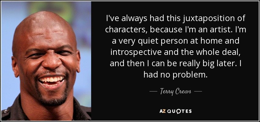 I've always had this juxtaposition of characters, because I'm an artist. I'm a very quiet person at home and introspective and the whole deal, and then I can be really big later. I had no problem. - Terry Crews