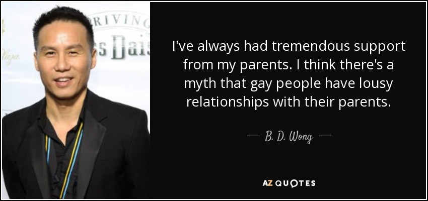 I've always had tremendous support from my parents. I think there's a myth that gay people have lousy relationships with their parents. - B. D. Wong