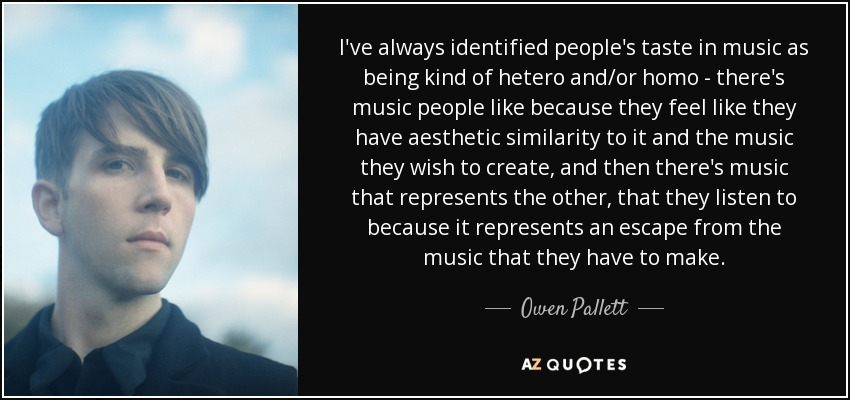 I've always identified people's taste in music as being kind of hetero and/or homo - there's music people like because they feel like they have aesthetic similarity to it and the music they wish to create, and then there's music that represents the other, that they listen to because it represents an escape from the music that they have to make. - Owen Pallett