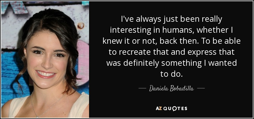 I've always just been really interesting in humans, whether I knew it or not, back then. To be able to recreate that and express that was definitely something I wanted to do. - Daniela Bobadilla