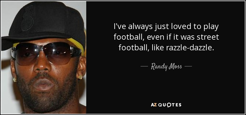 I've always just loved to play football, even if it was street football, like razzle-dazzle. - Randy Moss