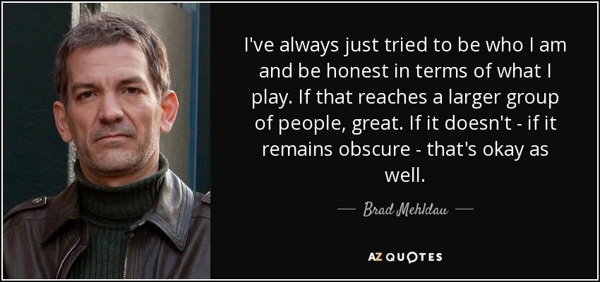 I've always just tried to be who I am and be honest in terms of what I play. If that reaches a larger group of people, great. If it doesn't - if it remains obscure - that's okay as well. - Brad Mehldau