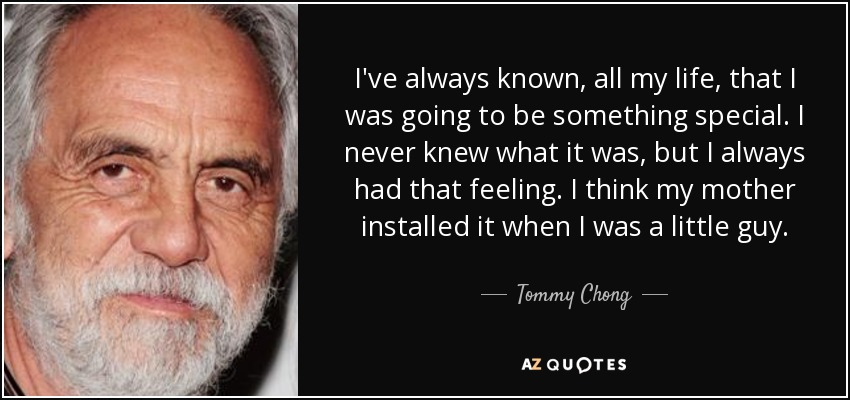I've always known, all my life, that I was going to be something special. I never knew what it was, but I always had that feeling. I think my mother installed it when I was a little guy. - Tommy Chong