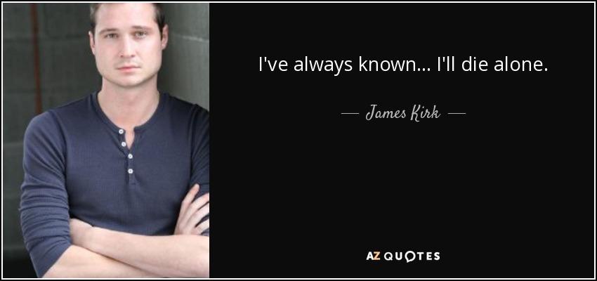 I've always known... I'll die alone. - James Kirk