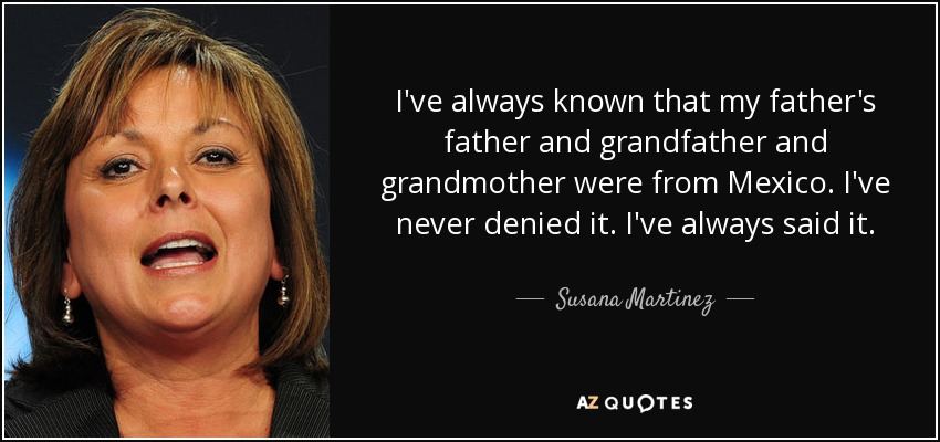 I've always known that my father's father and grandfather and grandmother were from Mexico. I've never denied it. I've always said it. - Susana Martinez