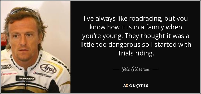 I've always like roadracing, but you know how it is in a family when you're young. They thought it was a little too dangerous so I started with Trials riding. - Sete Gibernau