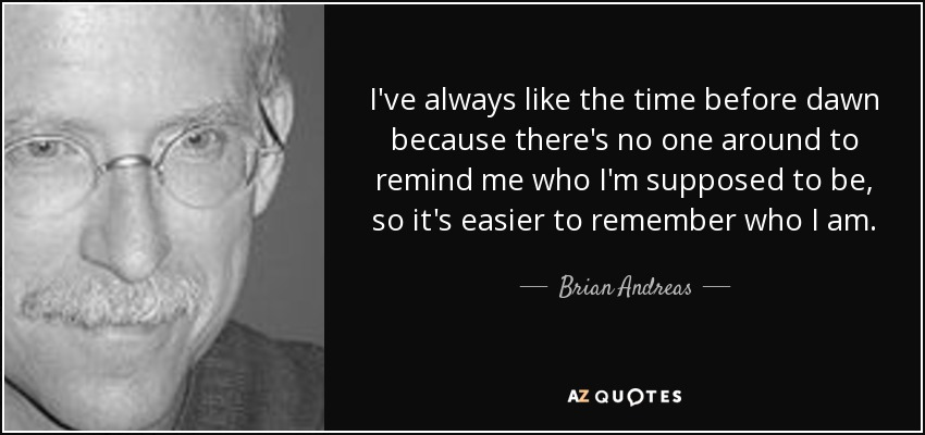 I've always like the time before dawn because there's no one around to remind me who I'm supposed to be, so it's easier to remember who I am. - Brian Andreas