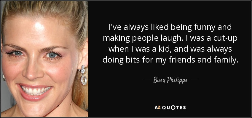 I've always liked being funny and making people laugh. I was a cut-up when I was a kid, and was always doing bits for my friends and family. - Busy Philipps