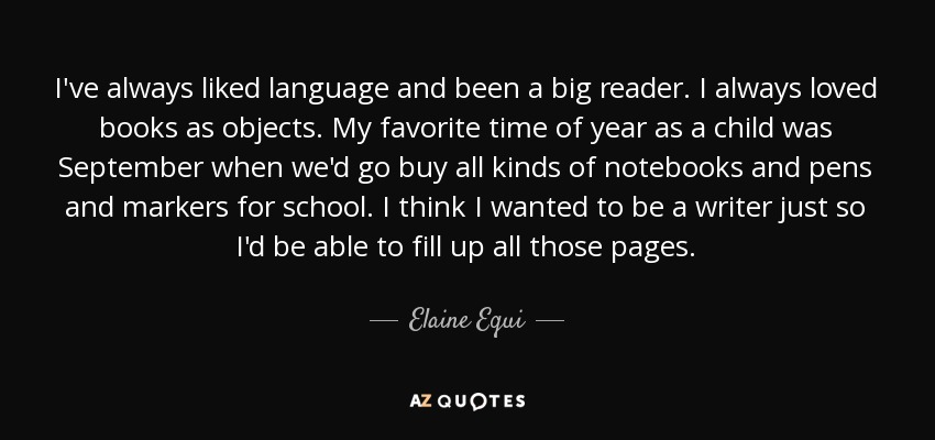I've always liked language and been a big reader. I always loved books as objects. My favorite time of year as a child was September when we'd go buy all kinds of notebooks and pens and markers for school. I think I wanted to be a writer just so I'd be able to fill up all those pages. - Elaine Equi