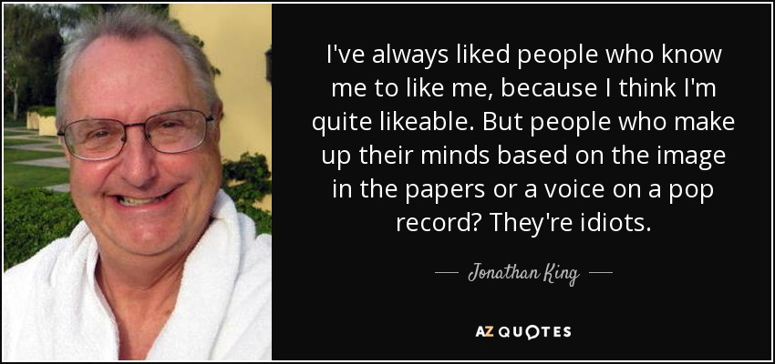 I've always liked people who know me to like me, because I think I'm quite likeable. But people who make up their minds based on the image in the papers or a voice on a pop record? They're idiots. - Jonathan King