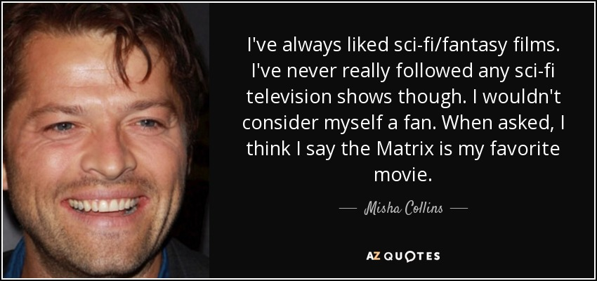 I've always liked sci-fi/fantasy films. I've never really followed any sci-fi television shows though. I wouldn't consider myself a fan. When asked, I think I say the Matrix is my favorite movie. - Misha Collins
