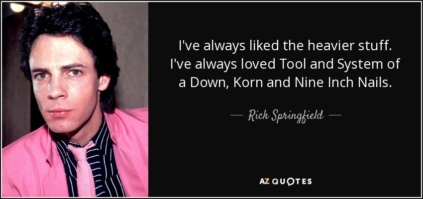 I've always liked the heavier stuff. I've always loved Tool and System of a Down, Korn and Nine Inch Nails. - Rick Springfield