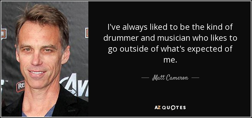 I've always liked to be the kind of drummer and musician who likes to go outside of what's expected of me. - Matt Cameron