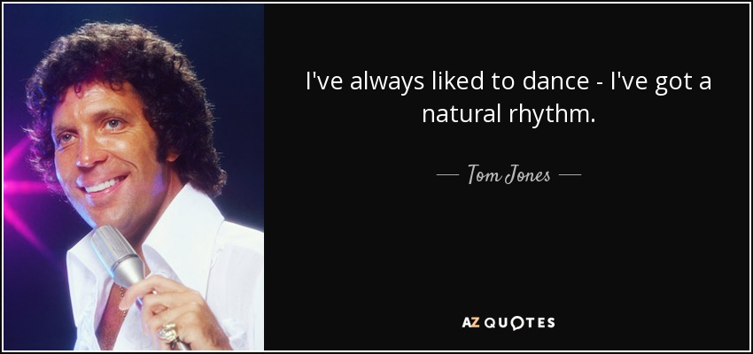 I've always liked to dance - I've got a natural rhythm. - Tom Jones