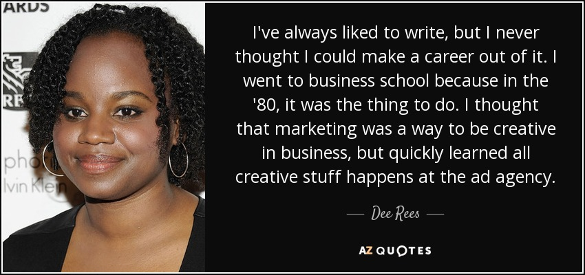 I've always liked to write, but I never thought I could make a career out of it. I went to business school because in the '80, it was the thing to do. I thought that marketing was a way to be creative in business, but quickly learned all creative stuff happens at the ad agency. - Dee Rees