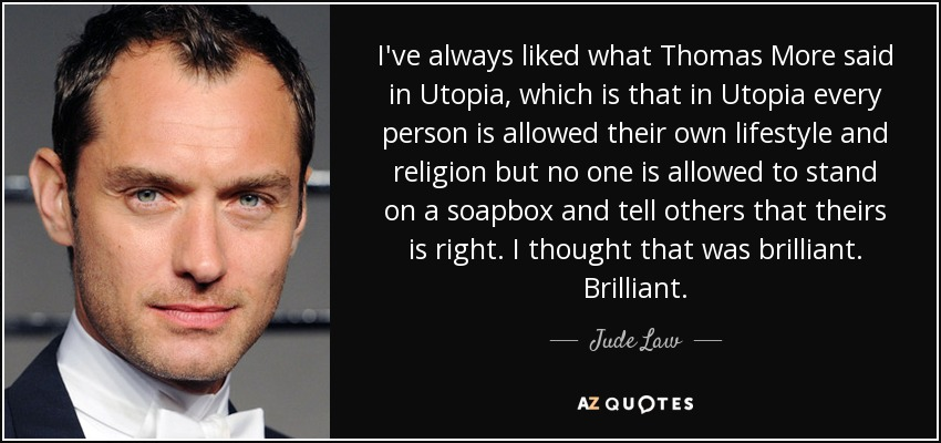 Jude Law quote: I've always liked what Thomas More said in Utopia