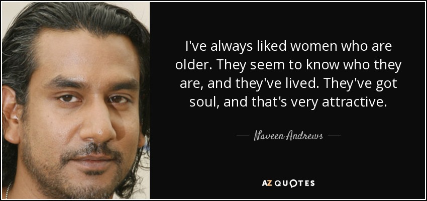 I've always liked women who are older. They seem to know who they are, and they've lived. They've got soul, and that's very attractive. - Naveen Andrews
